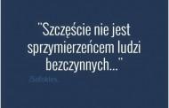 Szczęście nie jest sprzymierzeńcem ludzi bezczynnych…
